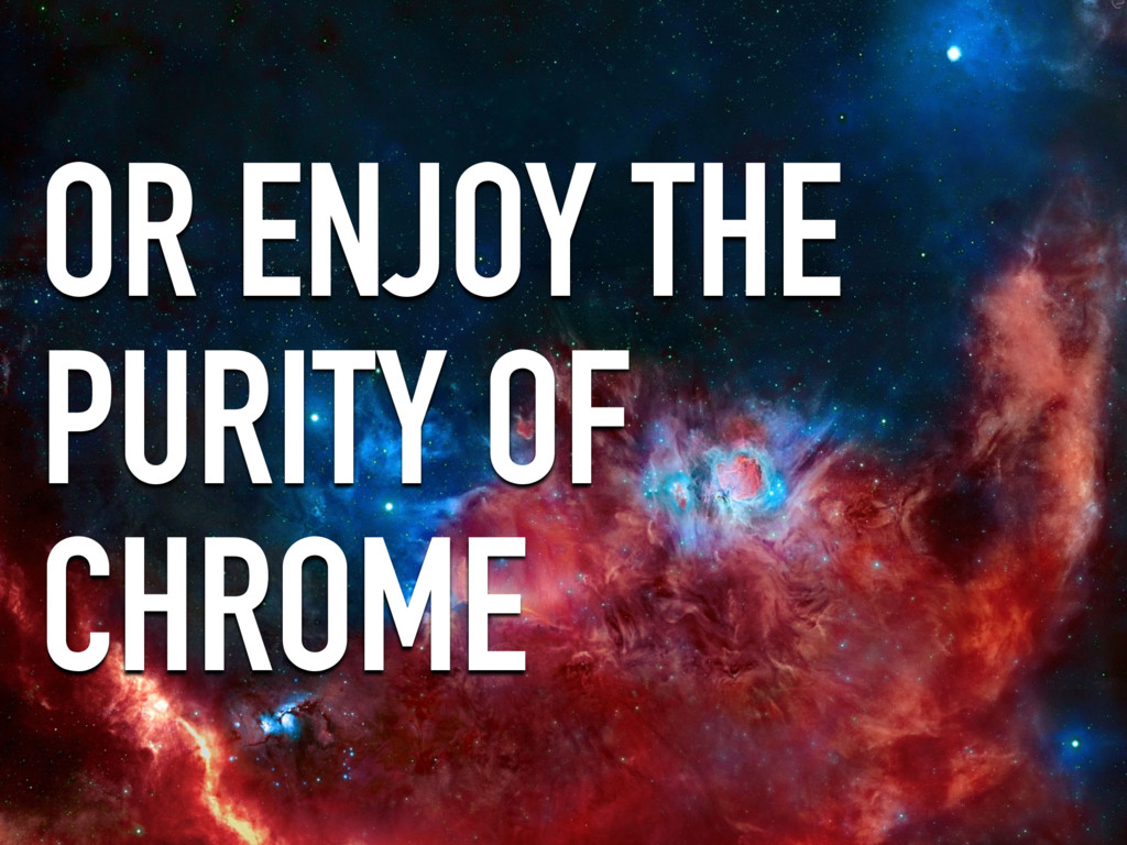 OR ENJOY THE PURITY OF CHROME