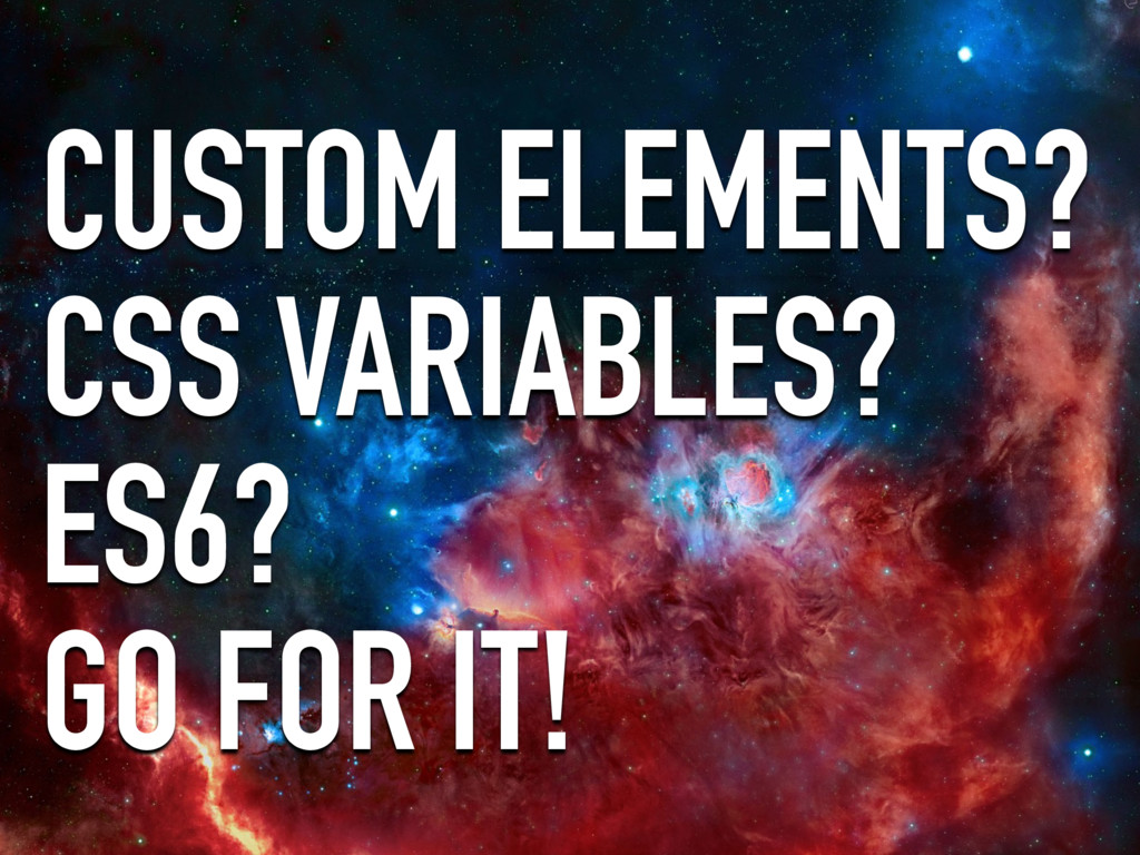 CUSTOM ELEMENTS? CSS VARIABLES? ES6? GO FOR IT!