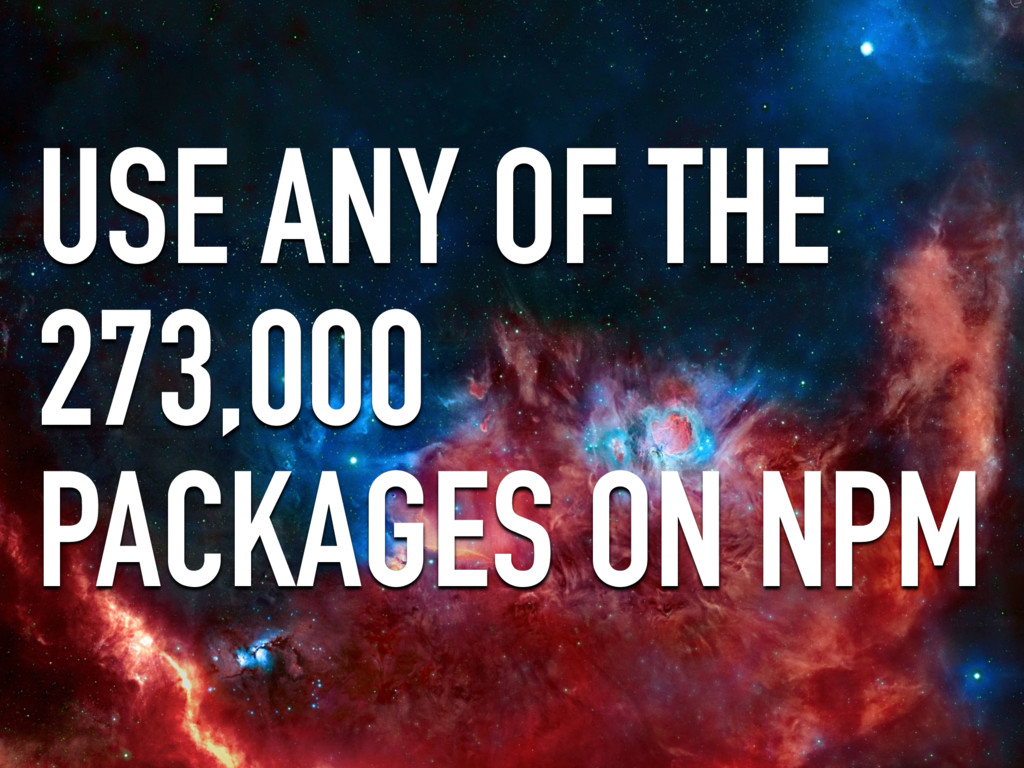 USE ANY OF THE 273,000 PACKAGES ON NPM