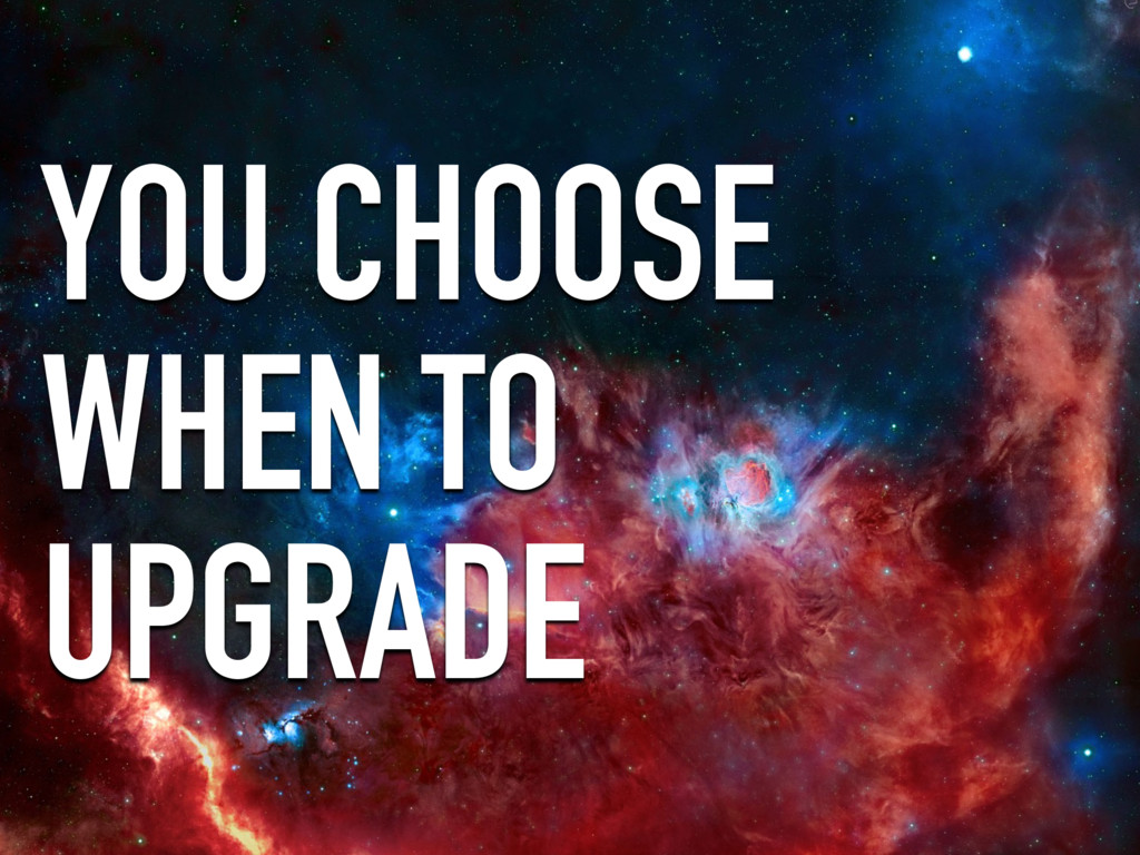 YOU CHOOSE WHEN TO UPGRADE
