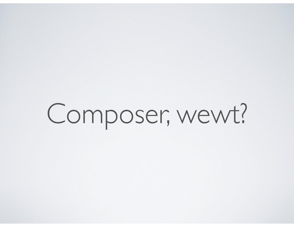 Composer, wewt?