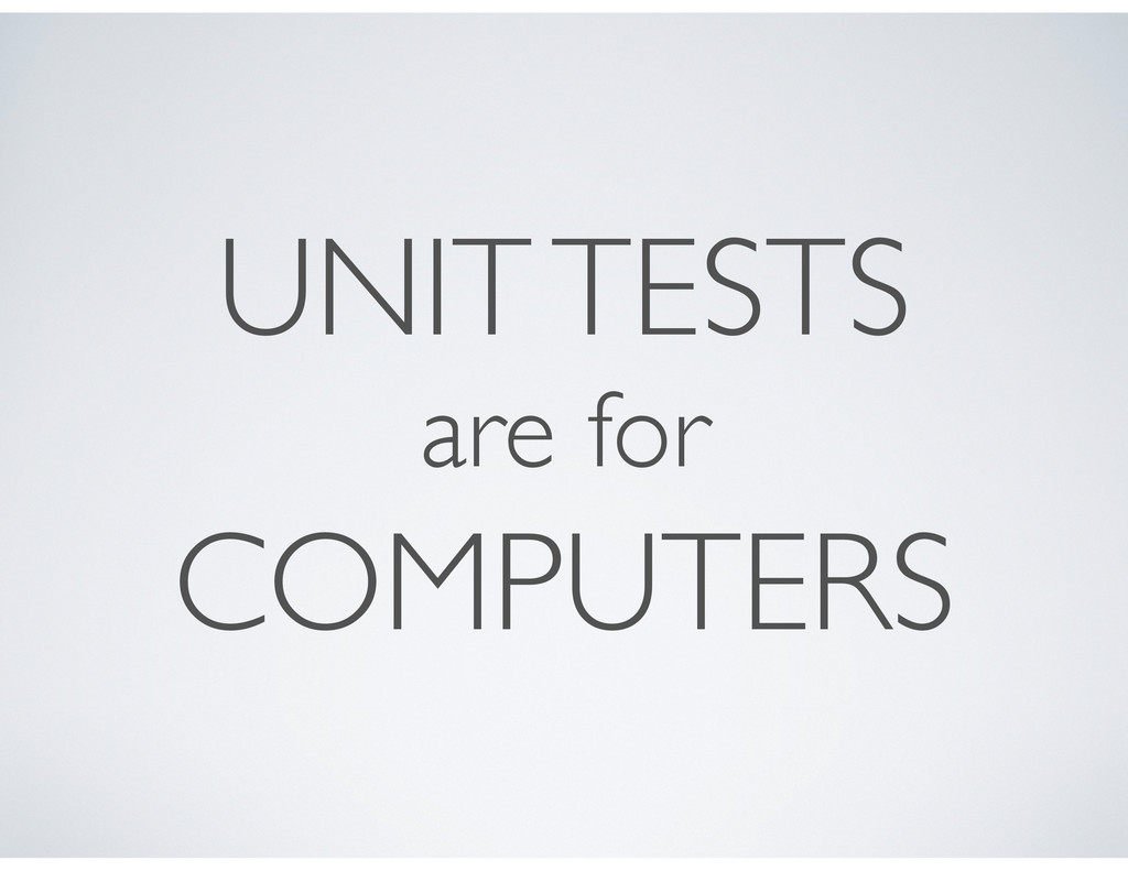 UNIT TESTS are for COMPUTERS
