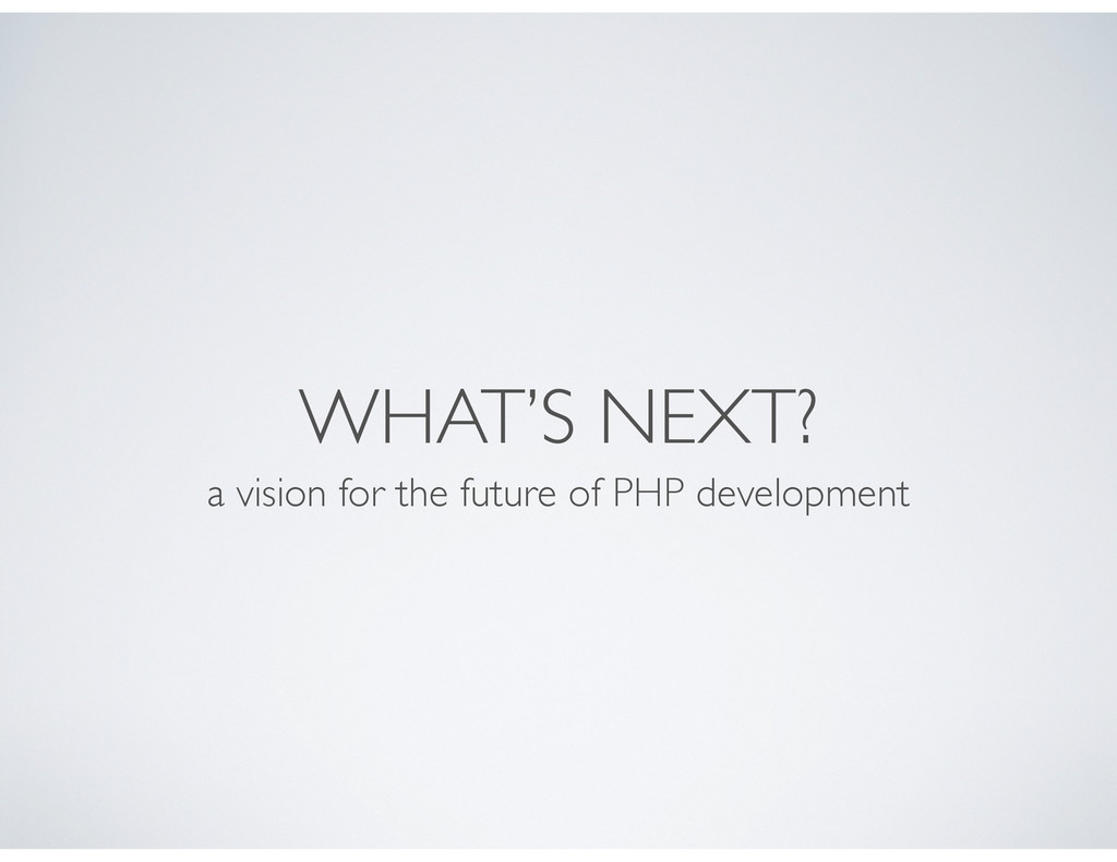 WHAT'S NEXT? a vision for the future of PHP dev...