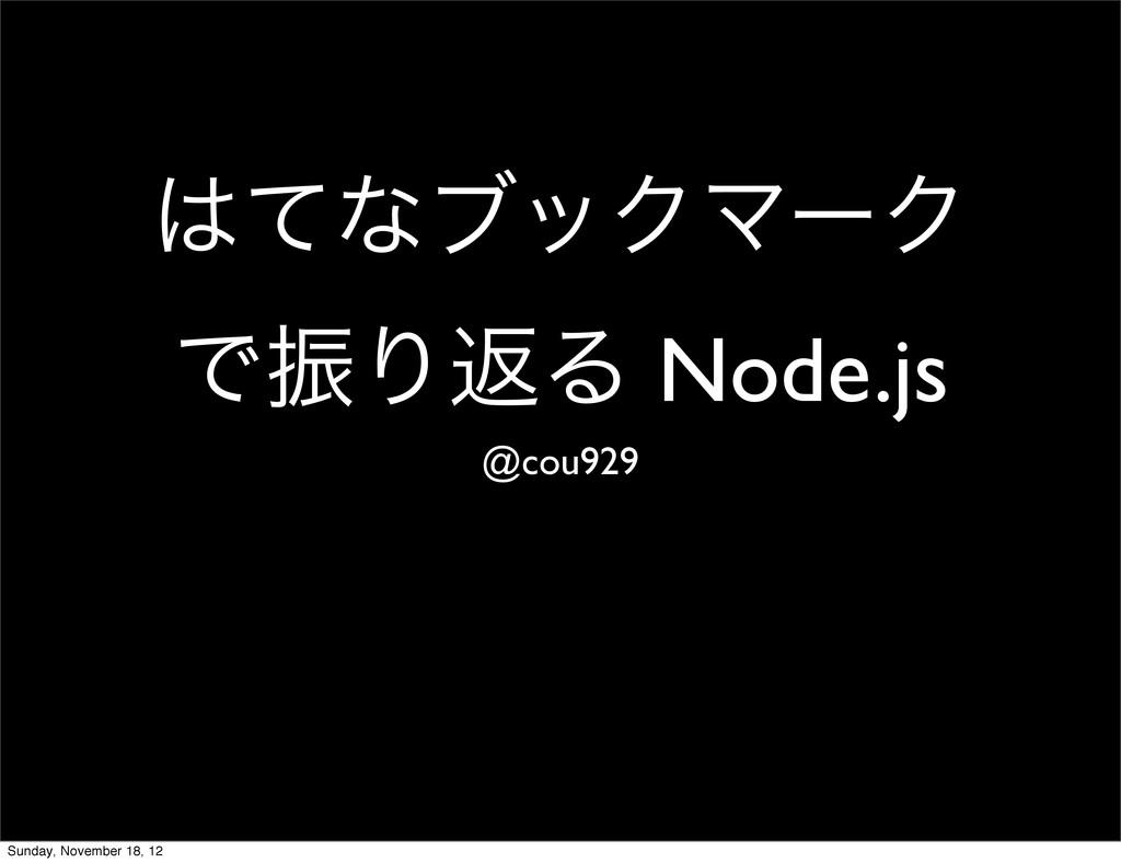 ͯͳϒοΫϚʔΫ ͰৼΓฦΔ Node.js @cou929 Sunday, Novembe...