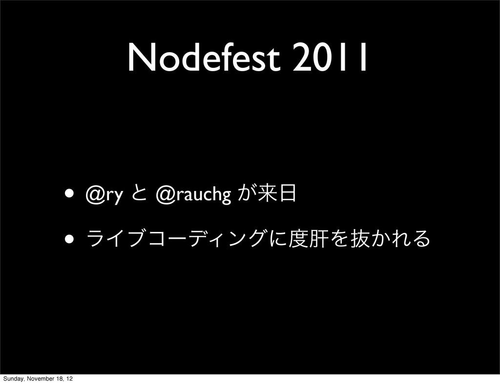 Nodefest 2011 • @ry ͱ @rauchg ͕དྷ • ϥΠϒίʔσΟϯάʹ...