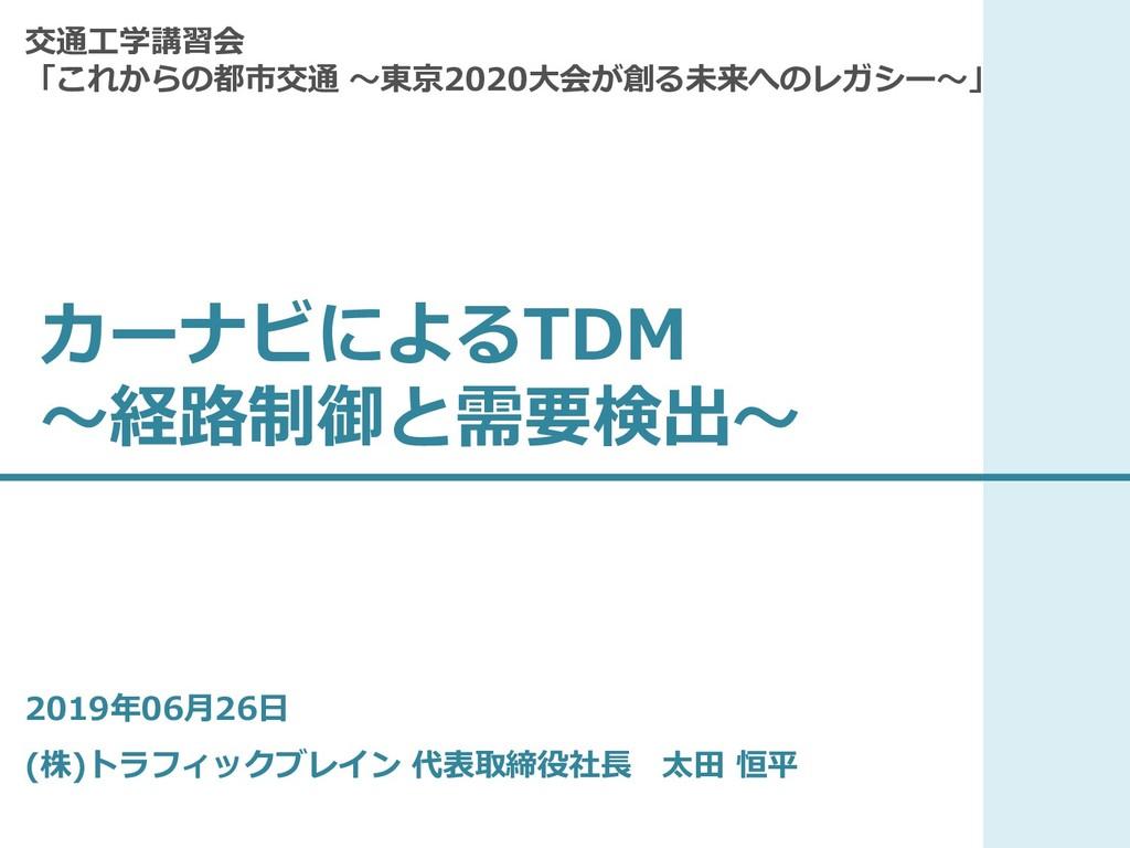カーナビによるTDM ~経路制御と需要検出~ 2019年06月26日 (株)トラフィックブレイ...