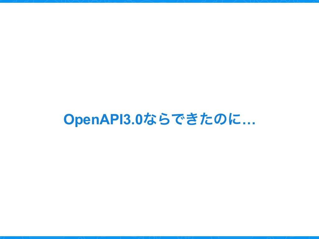 OpenAPI3.0ͳΒͰ͖ͨͷʹ…