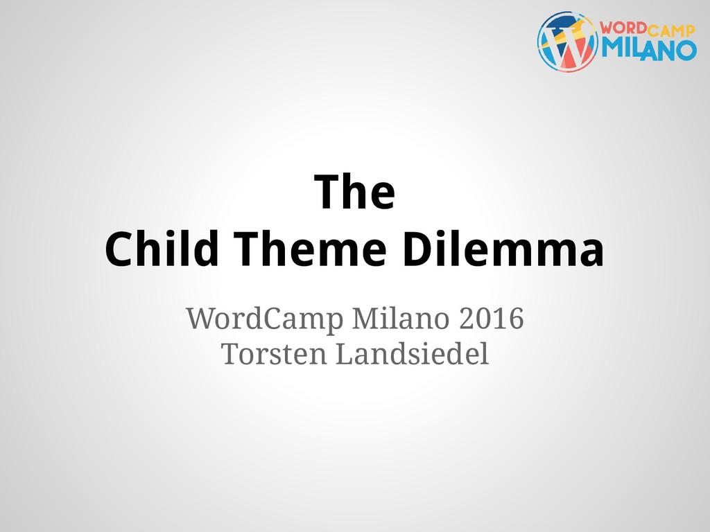 The Child Theme Dilemma WordCamp Milano 2016 To...