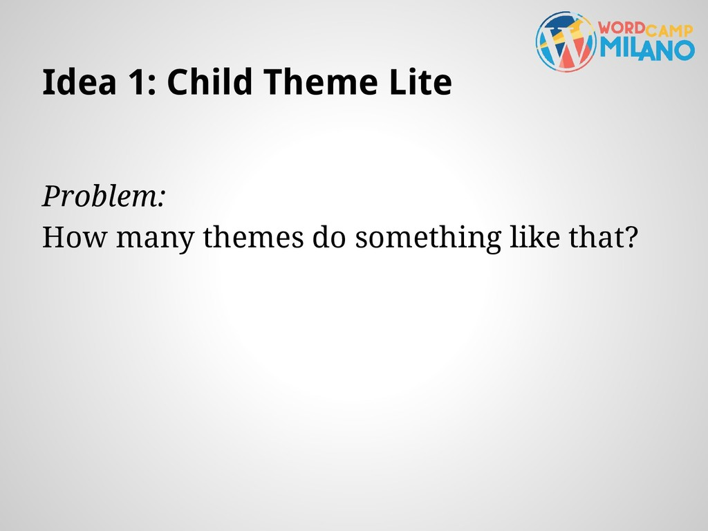 Idea 1: Child Theme Lite Problem: How many them...