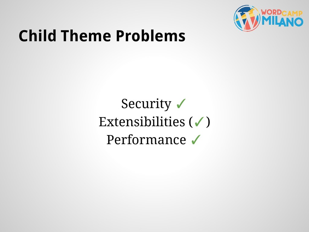 Child Theme Problems Security ✓ Extensibilities...
