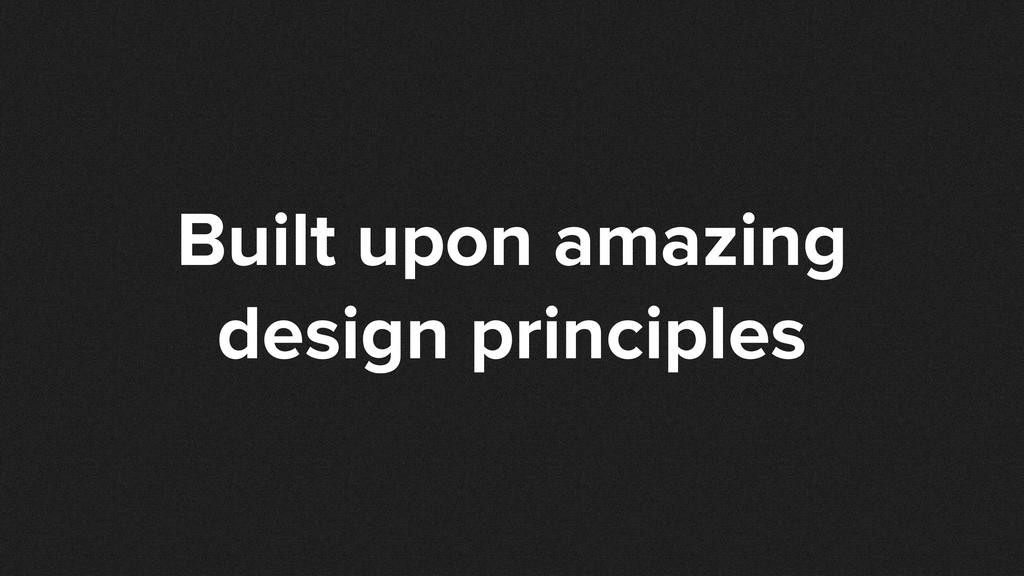 Built upon amazing design principles