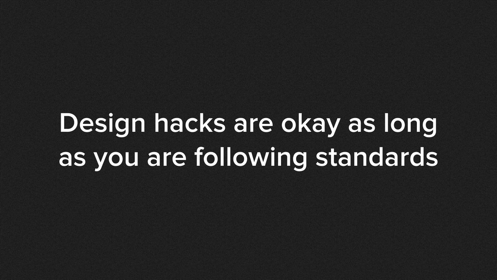 Design hacks are okay as long as you are follow...