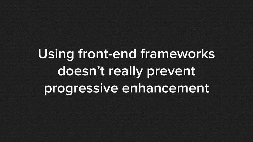 Using front-end frameworks doesn't really preve...