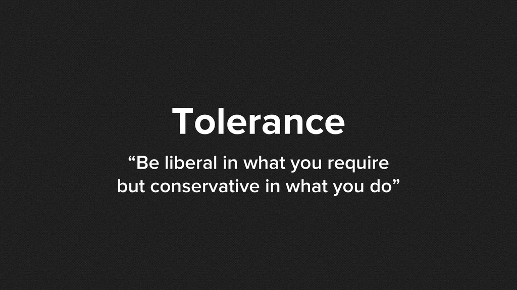 "Tolerance ""Be liberal in what you require but c..."