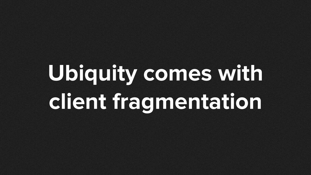 Ubiquity comes with client fragmentation