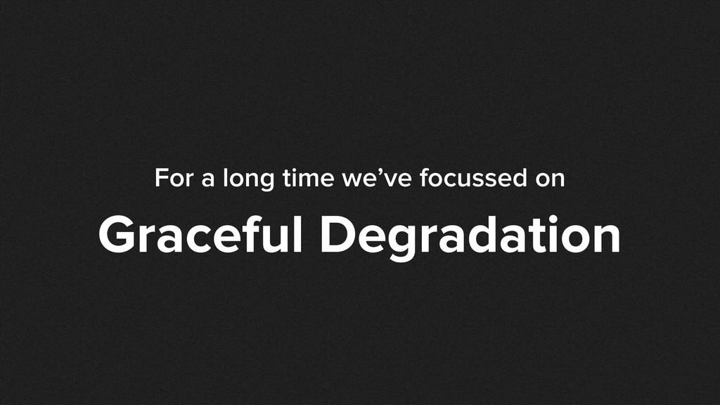 For a long time we've focussed on Graceful Degr...
