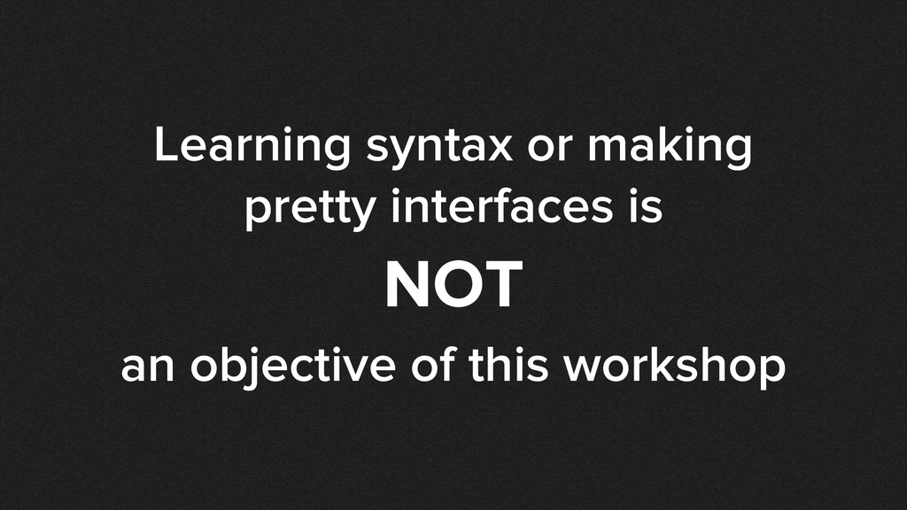 Learning syntax or making pretty interfaces is ...