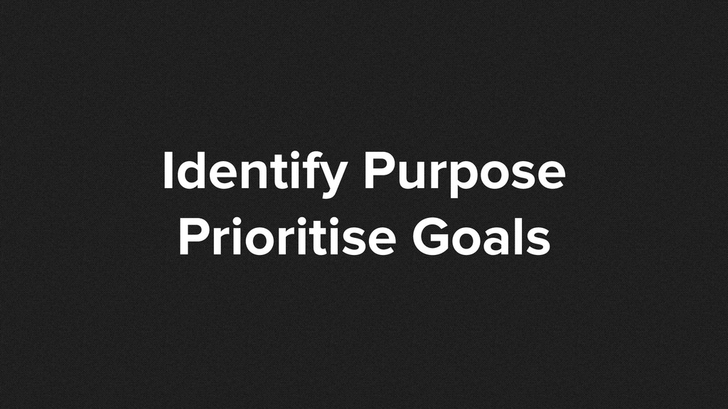 Identify Purpose Prioritise Goals