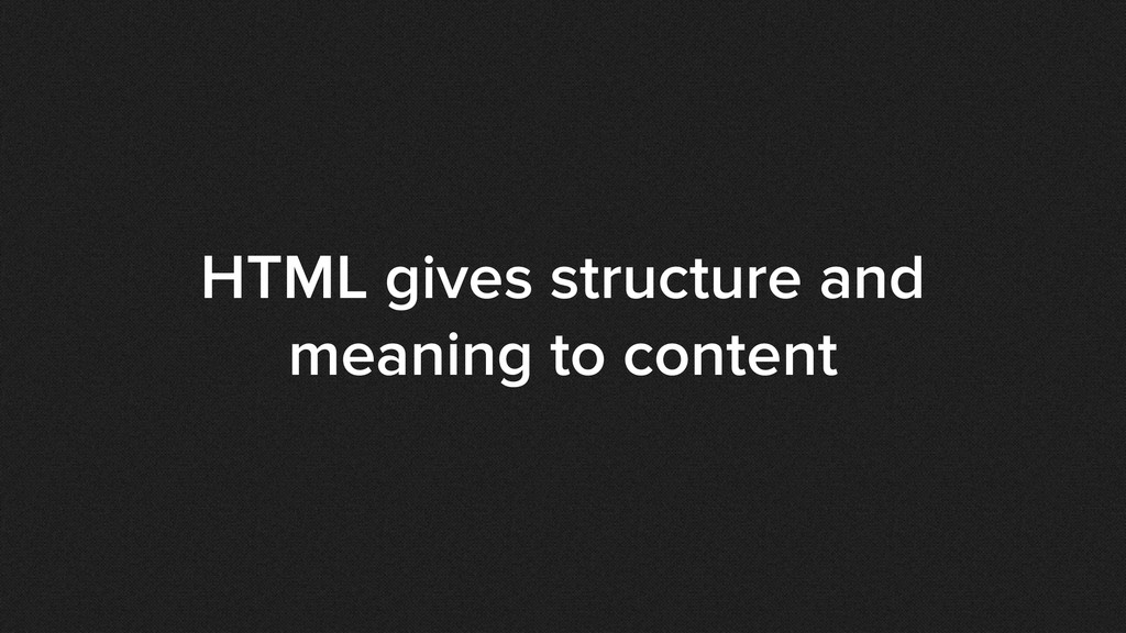 HTML gives structure and meaning to content