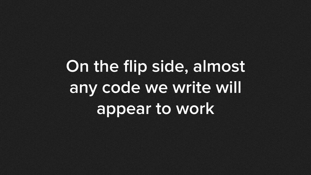 On the flip side, almost any code we write will ...