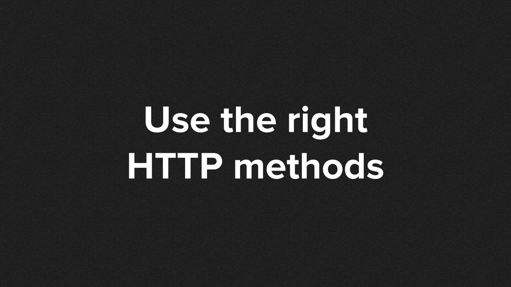 Use the right HTTP methods