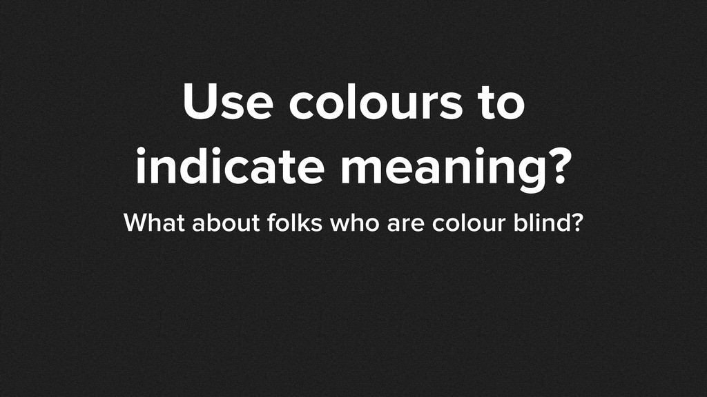 Use colours to indicate meaning? What about fol...