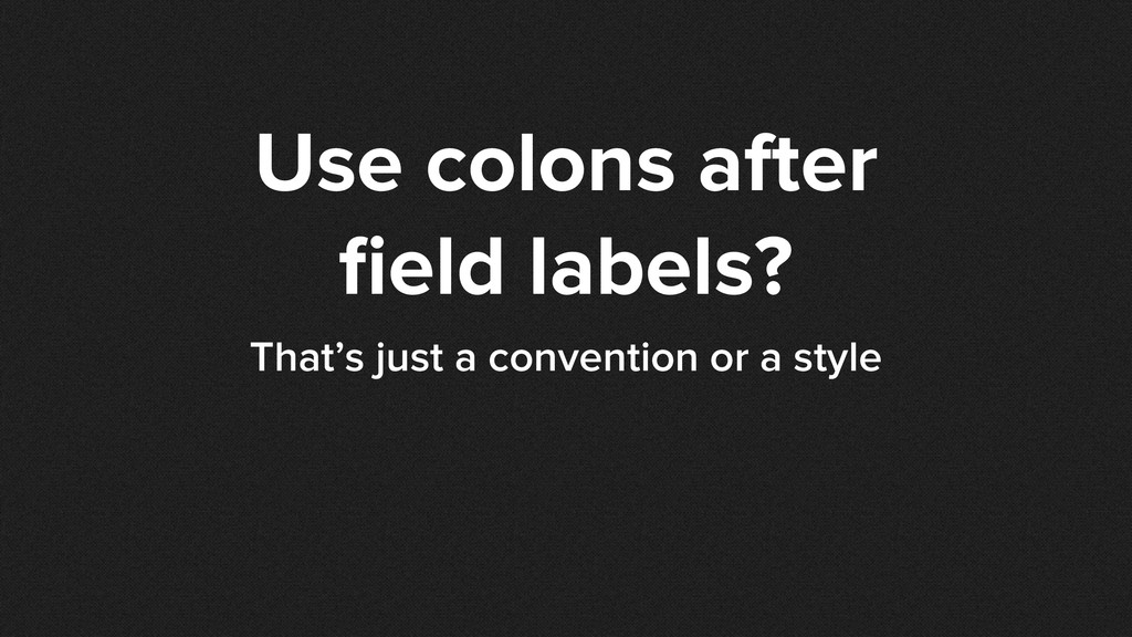 Use colons after field labels? That's just a con...