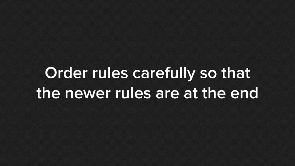 Order rules carefully so that the newer rules a...