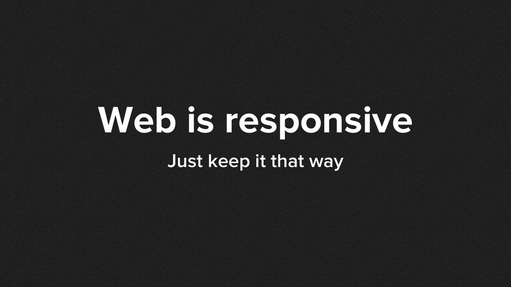 Web is responsive Just keep it that way
