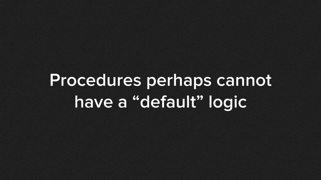 """Procedures perhaps cannot have a """"default"""" logic"""