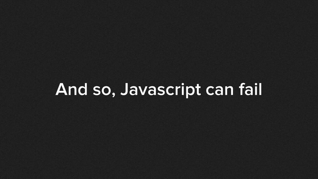 And so, Javascript can fail
