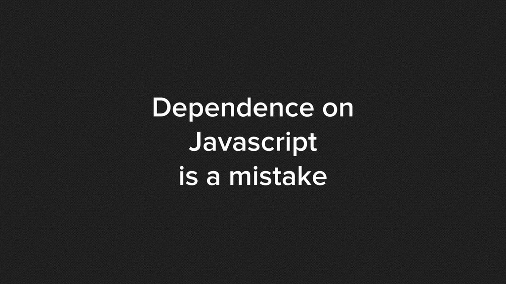 Dependence on Javascript is a mistake