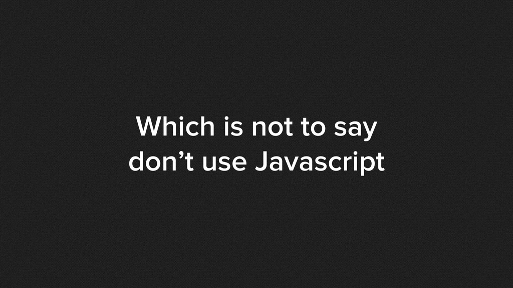 Which is not to say don't use Javascript