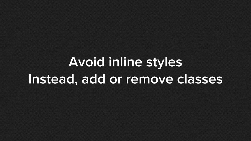 Avoid inline styles Instead, add or remove clas...