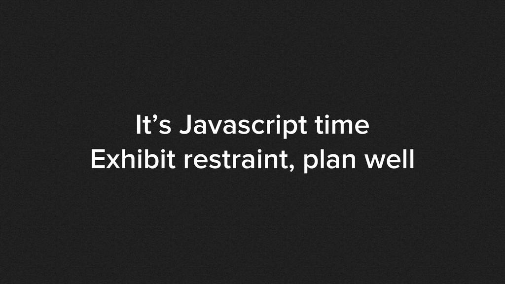 It's Javascript time Exhibit restraint, plan we...