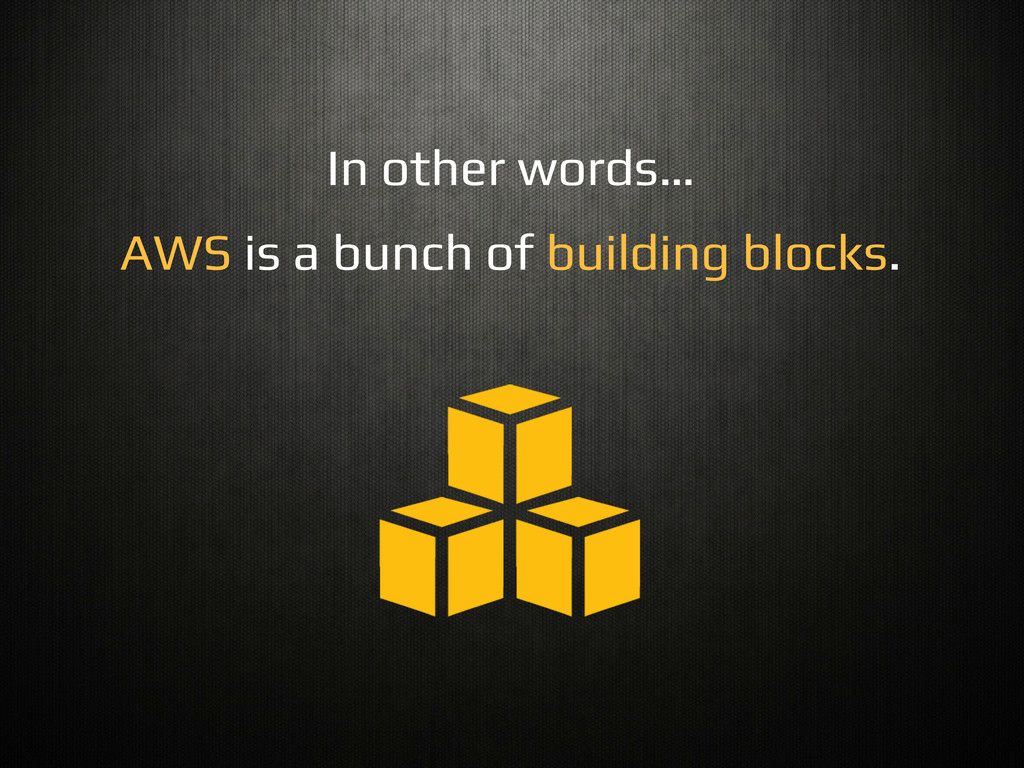 In other words…! AWS is a bunch of building blo...