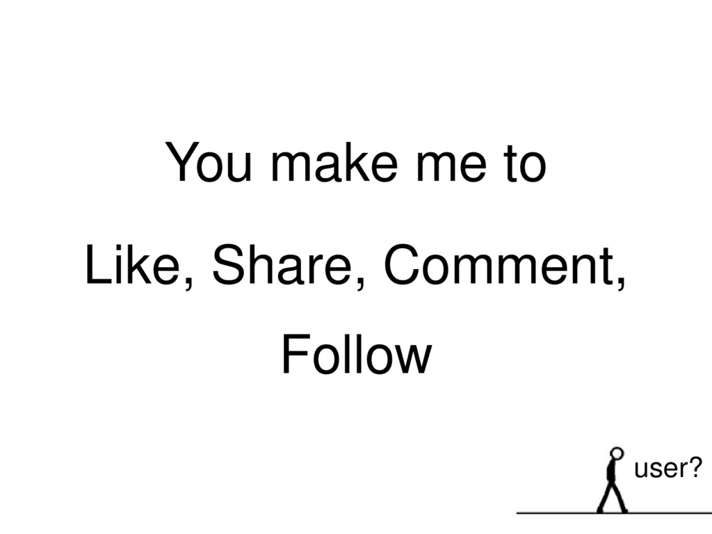 You make me to Like, Share, Comment, Follow use...