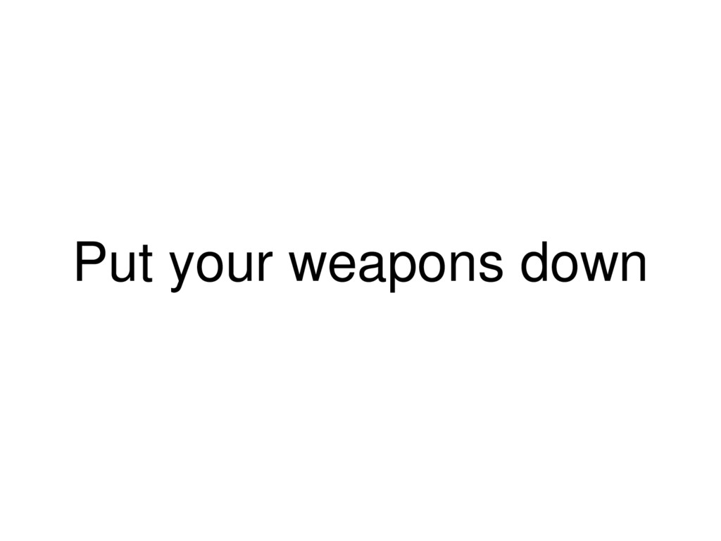Put your weapons down