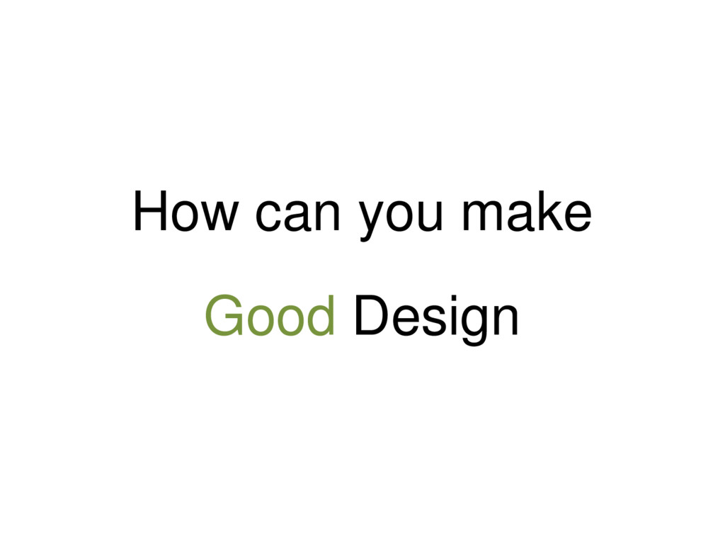 How can you make Good Design