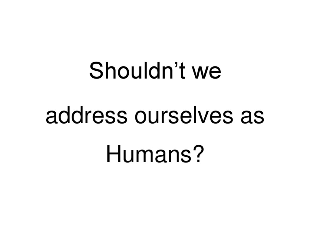 Shouldn't we address ourselves as Humans?