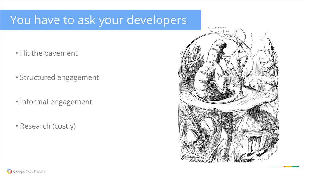 You have to ask your developers • Hit the pavem...