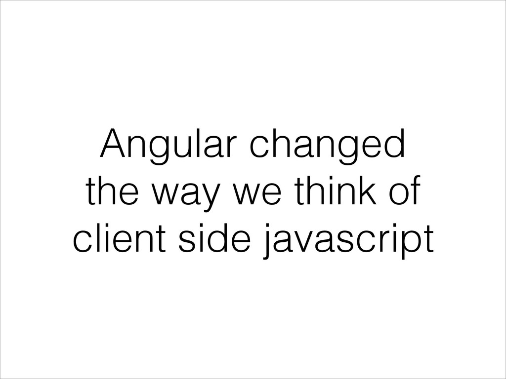 Angular changed the way we think of client side...