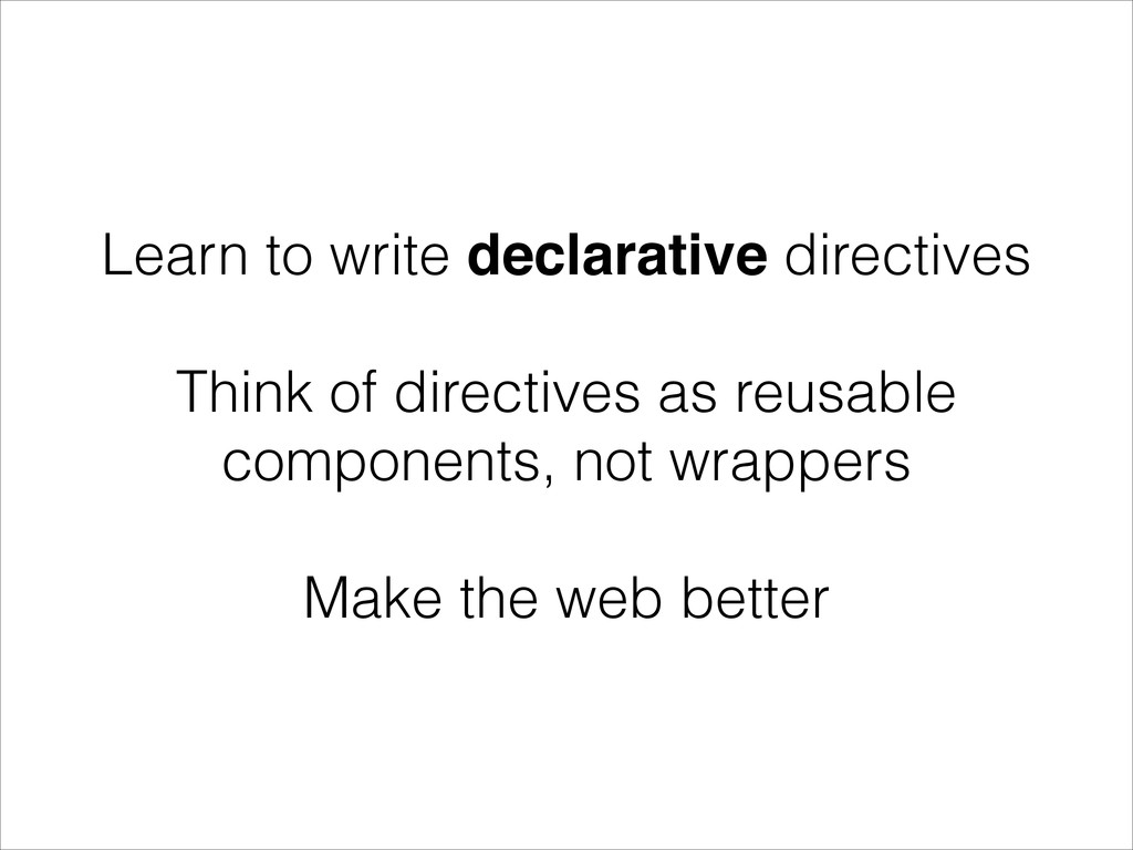 Learn to write declarative directives ! Think o...