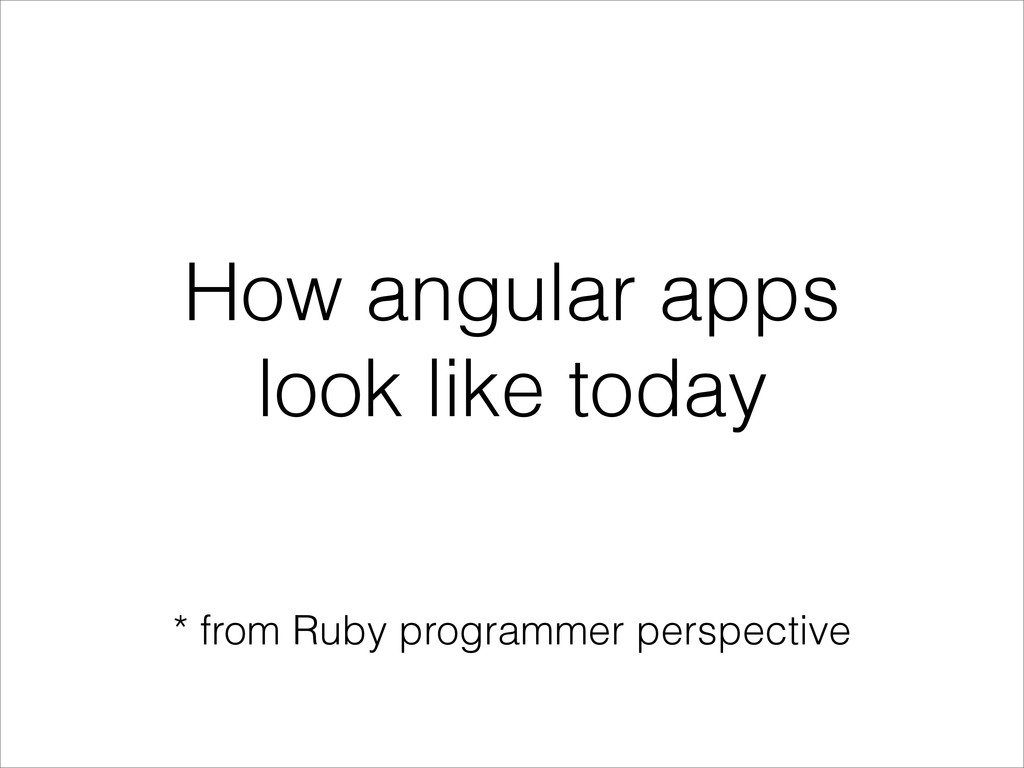 How angular apps look like today * from Ruby pr...