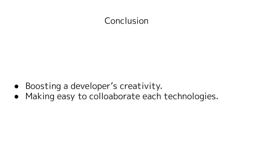 Conclusion ● Boosting a developer's creativity....