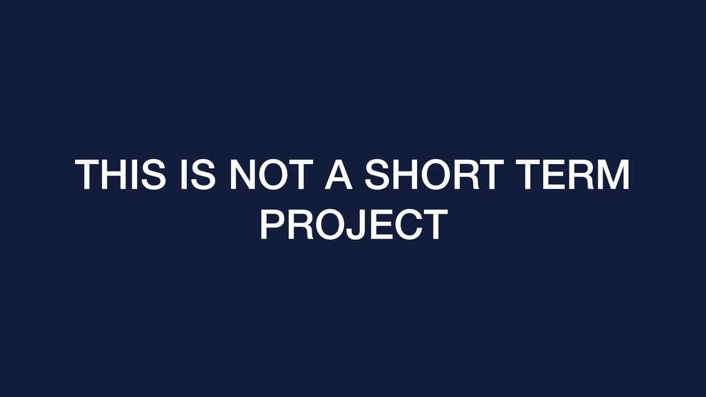 THIS IS NOT A SHORT TERM PROJECT