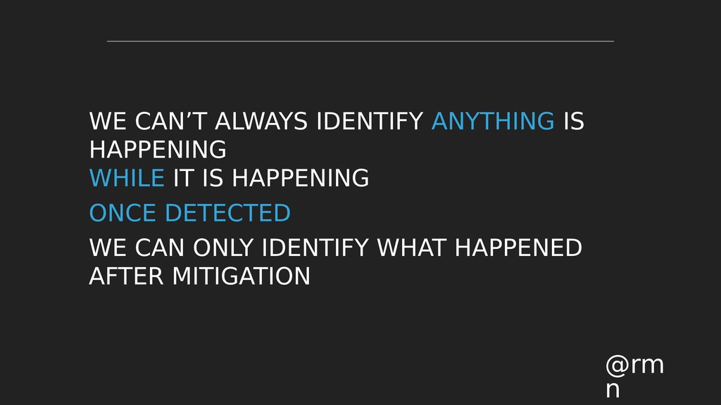 WE CAN'T ALWAYS IDENTIFY ANYTHING IS HAPPENING ...
