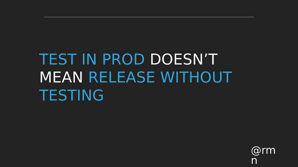 TEST IN PROD DOESN'T MEAN RELEASE WITHOUT TESTI...