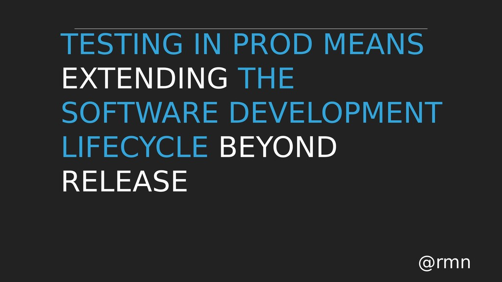 TESTING IN PROD MEANS EXTENDING THE SOFTWARE DE...