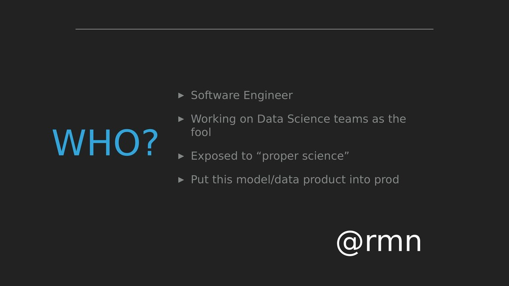 WHO? ▸ Software Engineer ▸ Working on Data Scie...